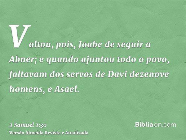 Voltou, pois, Joabe de seguir a Abner; e quando ajuntou todo o povo, faltavam dos servos de Davi dezenove homens, e Asael.