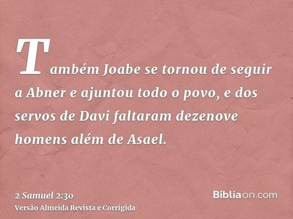 Também Joabe se tornou de seguir a Abner e ajuntou todo o povo, e dos servos de Davi faltaram dezenove homens além de Asael.
