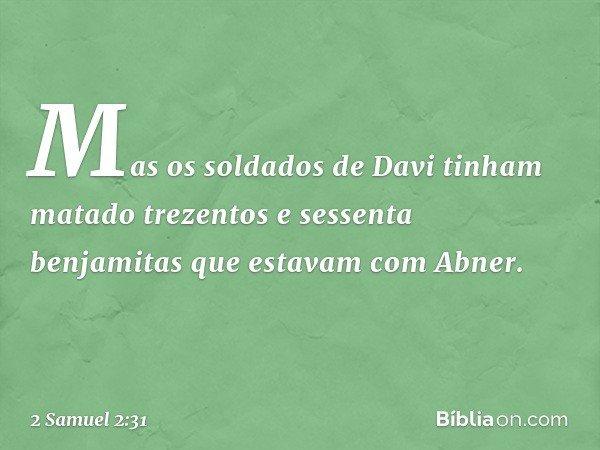 Mas os soldados de Davi tinham matado trezentos e sessenta benjamitas que estavam com Abner. -- 2 Samuel 2:31