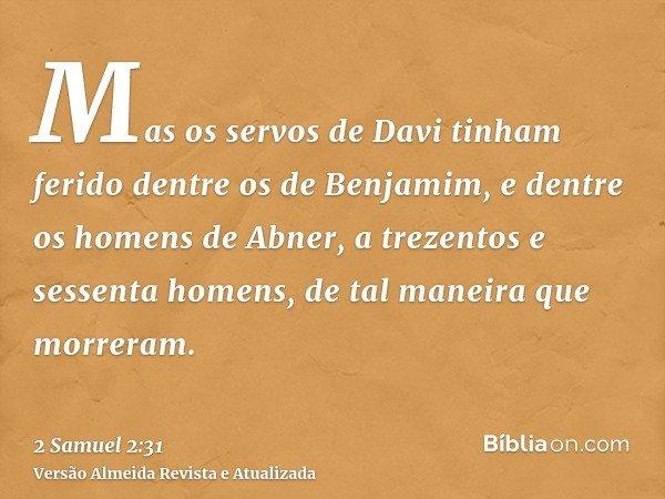 Mas os servos de Davi tinham ferido dentre os de Benjamim, e dentre os homens de Abner, a trezentos e sessenta homens, de tal maneira que morreram.