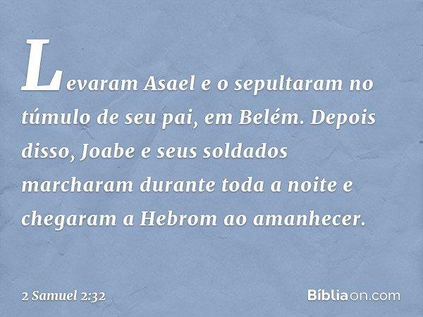 Levaram Asael e o sepultaram no túmulo de seu pai, em Belém. Depois disso, Joabe e seus soldados marcharam durante toda a noite e chegaram a Hebrom ao amanhecer