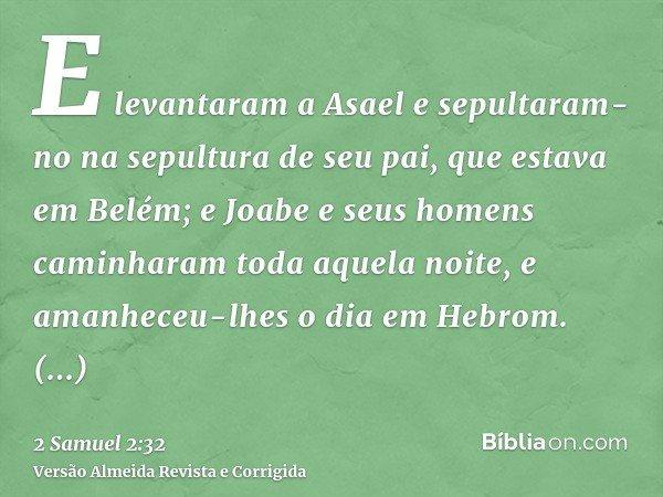 E levantaram a Asael e sepultaram-no na sepultura de seu pai, que estava em Belém; e Joabe e seus homens caminharam toda aquela noite, e amanheceu-lhes o dia em