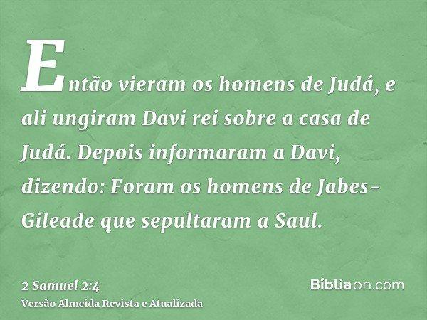 Então vieram os homens de Judá, e ali ungiram Davi rei sobre a casa de Judá. Depois informaram a Davi, dizendo: Foram os homens de Jabes-Gileade que sepultaram