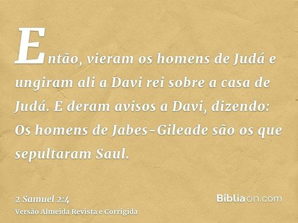 Então, vieram os homens de Judá e ungiram ali a Davi rei sobre a casa de Judá. E deram avisos a Davi, dizendo: Os homens de Jabes-Gileade são os que sepultaram