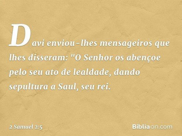 """Davi enviou-lhes mensageiros que lhes disseram: """"O Senhor os abençoe pelo seu ato de lealdade, dando sepultura a Saul, seu rei. -- 2 Samuel 2:5"""