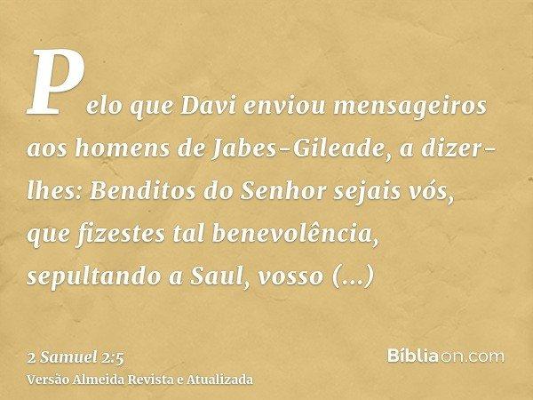Pelo que Davi enviou mensageiros aos homens de Jabes-Gileade, a dizer-lhes: Benditos do Senhor sejais vós, que fizestes tal benevolência, sepultando a Saul, vos