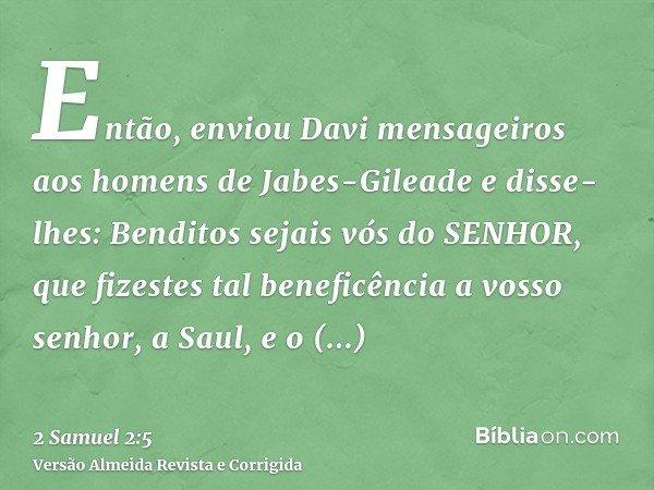 Então, enviou Davi mensageiros aos homens de Jabes-Gileade e disse-lhes: Benditos sejais vós do SENHOR, que fizestes tal beneficência a vosso senhor, a Saul, e