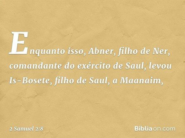 Enquanto isso, Abner, filho de Ner, comandante do exército de Saul, levou Is-Bosete, filho de Saul, a Maanaim, -- 2 Samuel 2:8