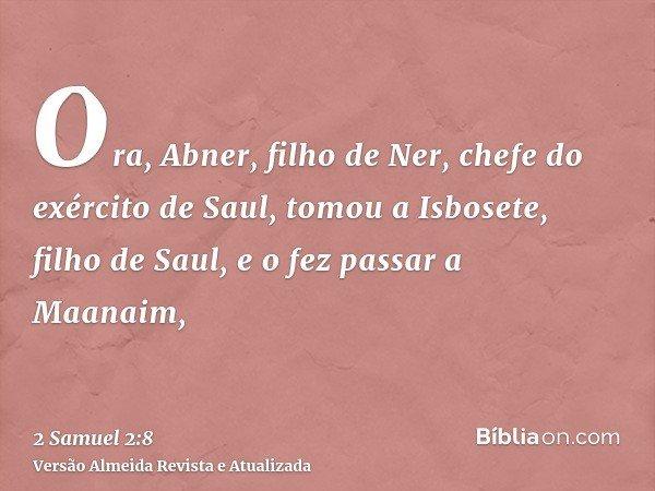 Ora, Abner, filho de Ner, chefe do exército de Saul, tomou a Isbosete, filho de Saul, e o fez passar a Maanaim,