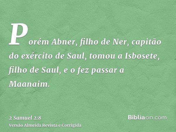 Porém Abner, filho de Ner, capitão do exército de Saul, tomou a Isbosete, filho de Saul, e o fez passar a Maanaim.