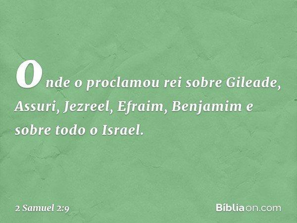 onde o proclamou rei sobre Gileade, Assuri, Jezreel, Efraim, Benjamim e sobre todo o Israel. -- 2 Samuel 2:9