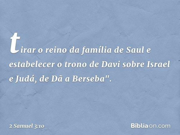 """tirar o reino da família de Saul e estabelecer o trono de Davi sobre Israel e Judá, de Dã a Berseba"""". -- 2 Samuel 3:10"""