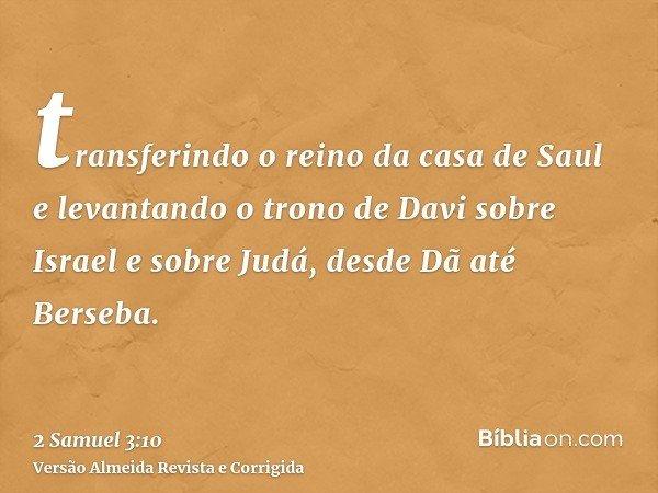 transferindo o reino da casa de Saul e levantando o trono de Davi sobre Israel e sobre Judá, desde Dã até Berseba.