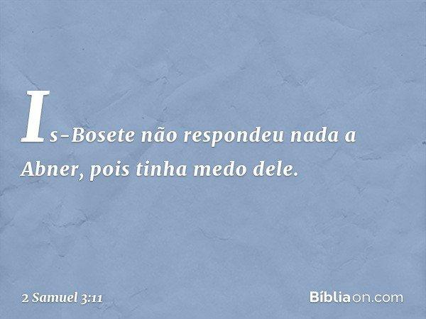 Is-Bosete não respondeu nada a Abner, pois tinha medo dele. -- 2 Samuel 3:11
