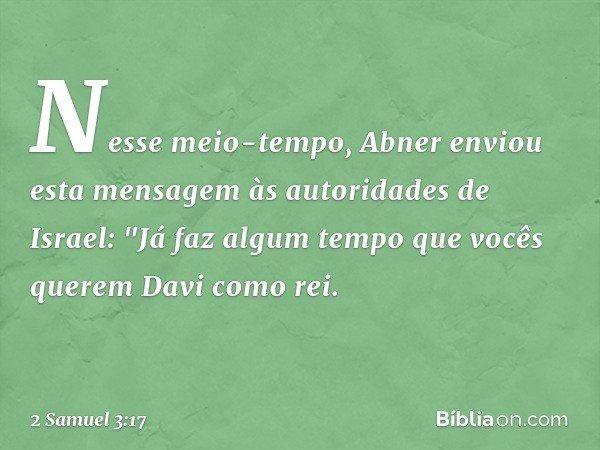 """Nesse meio-tempo, Abner enviou esta mensagem às autoridades de Israel: """"Já faz algum tempo que vocês querem Davi como rei. -- 2 Samuel 3:17"""
