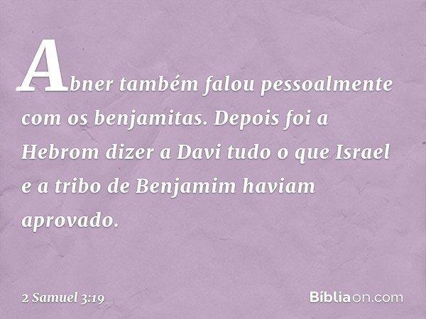 Abner também falou pessoalmente com os benjamitas. Depois foi a Hebrom dizer a Davi tudo o que Israel e a tribo de Benjamim haviam aprovado. -- 2 Samuel 3:19