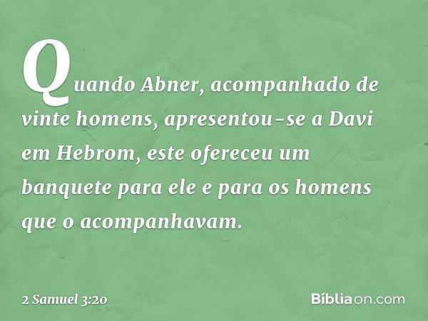 Quando Abner, acompanhado de vinte homens, apresentou-se a Davi em Hebrom, este ofereceu um banquete para ele e para os homens que o acompanhavam. -- 2 Samuel