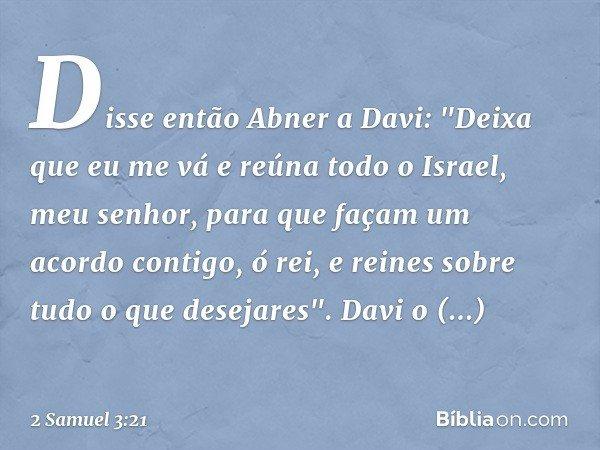 """Disse então Abner a Davi: """"Deixa que eu me vá e reúna todo o Israel, meu senhor, para que façam um acordo contigo, ó rei, e reines sobre tudo o que desejares""""."""