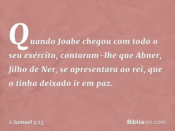 Quando Joabe chegou com todo o seu exército, contaram-lhe que Abner, filho de Ner, se apresentara ao rei, que o tinha deixado ir em paz. -- 2 Samuel 3:23