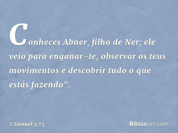 """Conheces Abner, filho de Ner; ele veio para enganar-te, observar os teus movimentos e descobrir tudo o que estás fazendo"""". -- 2 Samuel 3:25"""