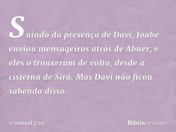 Saindo da presença de Davi, Joabe enviou mensageiros atrás de Abner, e eles o trouxeram de volta, desde a cisterna de Sirá. Mas Davi não ficou sabendo disso. -