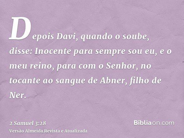 Depois Davi, quando o soube, disse: Inocente para sempre sou eu, e o meu reino, para com o Senhor, no tocante ao sangue de Abner, filho de Ner.