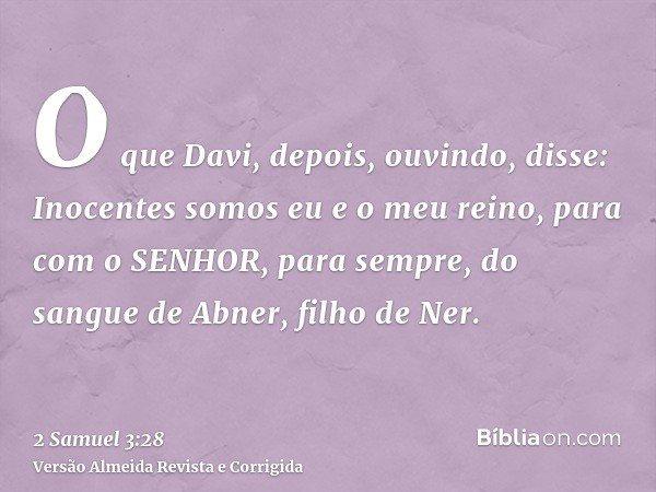 O que Davi, depois, ouvindo, disse: Inocentes somos eu e o meu reino, para com o SENHOR, para sempre, do sangue de Abner, filho de Ner.