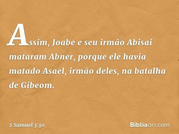 Assim, Joabe e seu irmão Abisai mataram Abner, porque ele havia matado Asael, irmão deles, na batalha de Gibeom. -- 2 Samuel 3:30