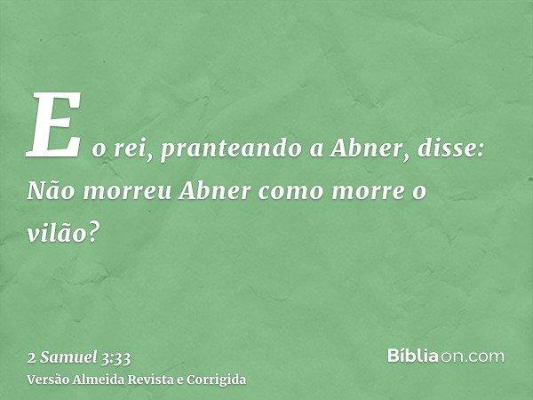 E o rei, pranteando a Abner, disse: Não morreu Abner como morre o vilão?