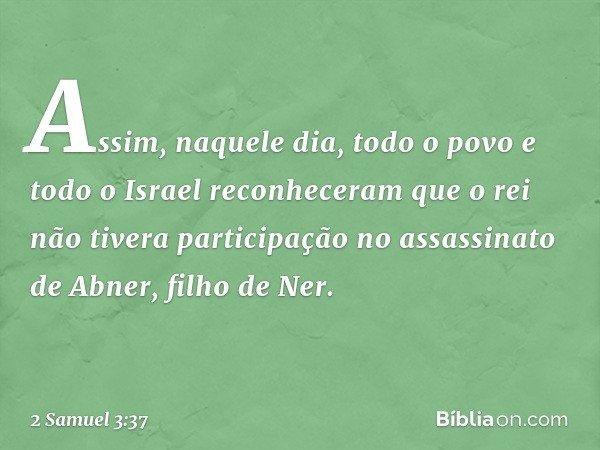 Assim, naquele dia, todo o povo e todo o Israel reconheceram que o rei não tivera participação no assassinato de Abner, filho de Ner. -- 2 Samuel 3:37