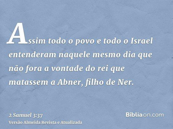 Assim todo o povo e todo o Israel entenderam naquele mesmo dia que não fora a vontade do rei que matassem a Abner, filho de Ner.