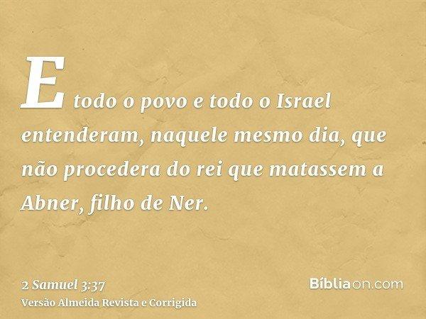 E todo o povo e todo o Israel entenderam, naquele mesmo dia, que não procedera do rei que matassem a Abner, filho de Ner.