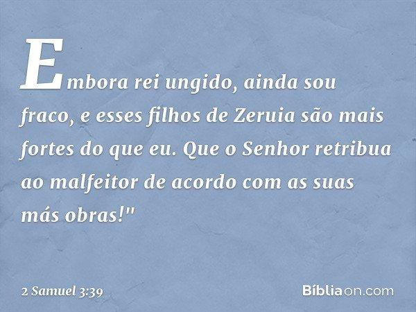 """Embora rei ungido, ainda sou fraco, e esses filhos de Zeruia são mais fortes do que eu. Que o Senhor retribua ao malfeitor de acordo com as suas más obras!"""" --"""