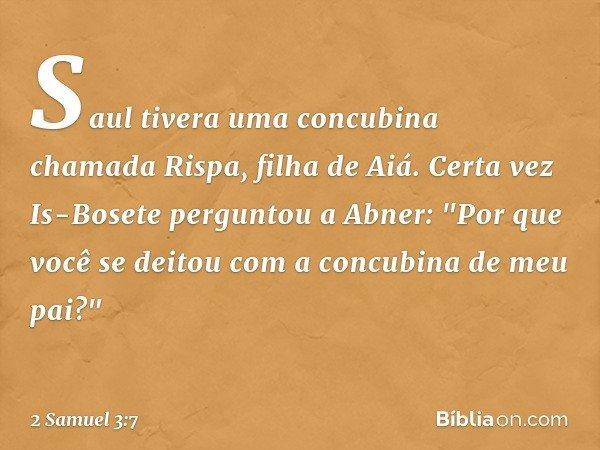 """Saul tivera uma concubina chamada Rispa, filha de Aiá. Certa vez Is-Bosete perguntou a Abner: """"Por que você se deitou com a concubina de meu pai?"""" -- 2 Samuel 3"""