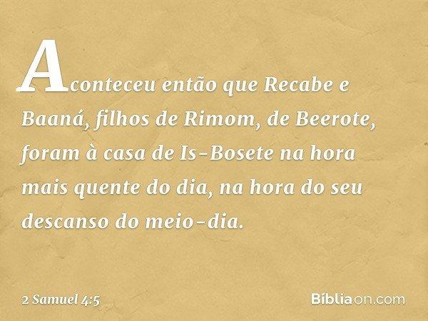 Aconteceu então que Recabe e Baaná, filhos de Rimom, de Beerote, foram à casa de Is-Bosete na hora mais quente do dia, na hora do seu descanso do meio-dia. -- 2