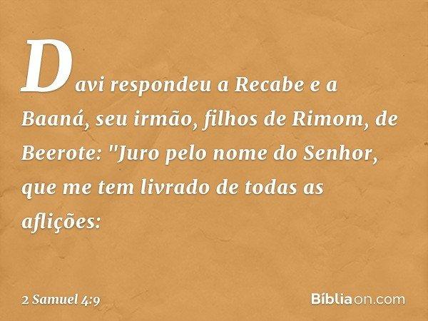 """Davi respondeu a Recabe e a Baaná, seu irmão, filhos de Rimom, de Beerote: """"Juro pelo nome do Senhor, que me tem livrado de todas as aflições: -- 2 Samuel 4:9"""