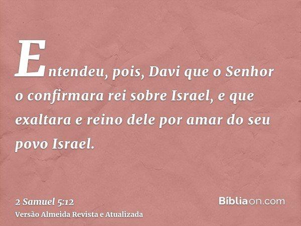 Entendeu, pois, Davi que o Senhor o confirmara rei sobre Israel, e que exaltara e reino dele por amar do seu povo Israel.