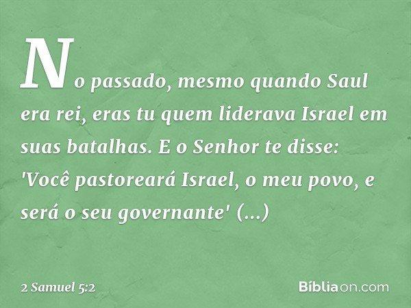 No passado, mesmo quando Saul era rei, eras tu quem liderava Israel em suas batalhas. E o Senhor te disse: 'Você pastoreará Israel, o meu povo, e será o seu go
