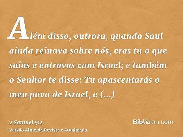 Além disso, outrora, quando Saul ainda reinava sobre nós, eras tu o que saías e entravas com Israel; e também o Senhor te disse: Tu apascentarás o meu povo de I