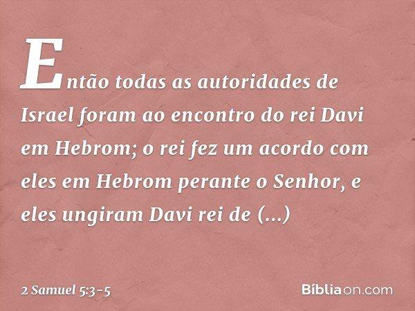 Então todas as autoridades de Israel foram ao encontro do rei Davi em Hebrom; o rei fez um acordo com eles em Hebrom perante o Senhor, e eles ungiram Davi rei