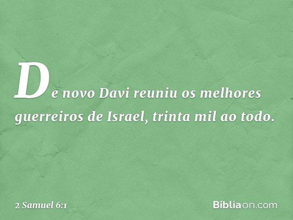 De novo Davi reuniu os melhores guerreiros de Israel, trinta mil ao todo. -- 2 Samuel 6:1