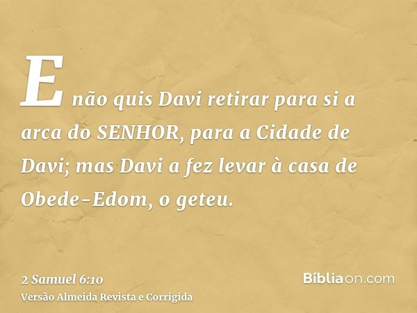 E não quis Davi retirar para si a arca do SENHOR, para a Cidade de Davi; mas Davi a fez levar à casa de Obede-Edom, o geteu.