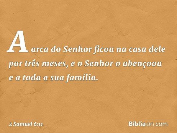 A arca do Senhor ficou na casa dele por três meses, e o Senhor o abençoou e a toda a sua família. -- 2 Samuel 6:11