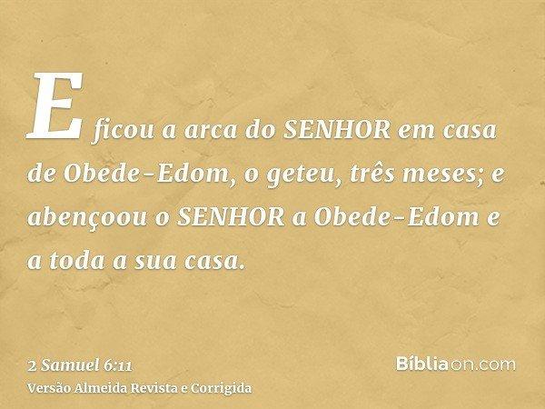 E ficou a arca do SENHOR em casa de Obede-Edom, o geteu, três meses; e abençoou o SENHOR a Obede-Edom e a toda a sua casa.