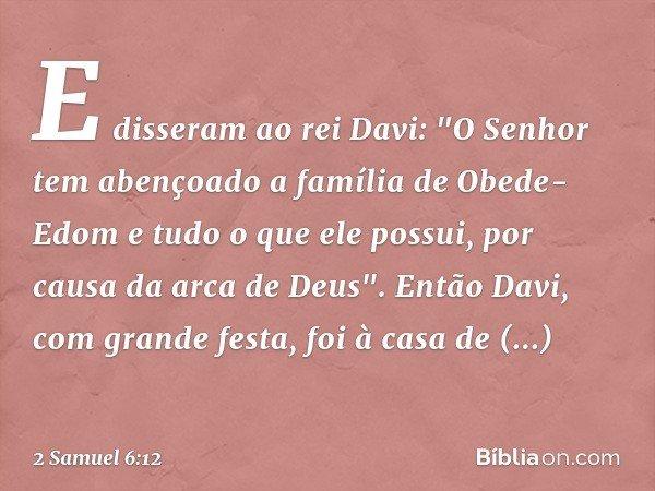 """E disseram ao rei Davi: """"O Senhor tem abençoado a família de Obede-Edom e tudo o que ele possui, por causa da arca de Deus"""". Então Davi, com grande festa, foi à"""