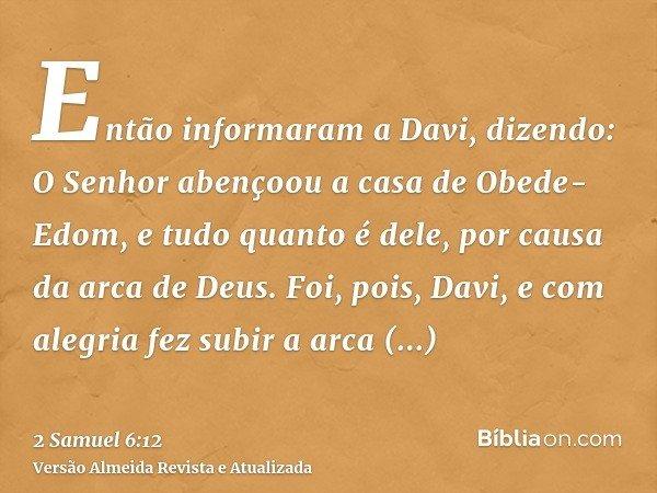 Então informaram a Davi, dizendo: O Senhor abençoou a casa de Obede-Edom, e tudo quanto é dele, por causa da arca de Deus. Foi, pois, Davi, e com alegria fez su