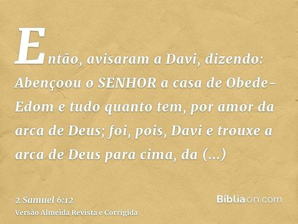 Então, avisaram a Davi, dizendo: Abençoou o SENHOR a casa de Obede-Edom e tudo quanto tem, por amor da arca de Deus; foi, pois, Davi e trouxe a arca de Deus par