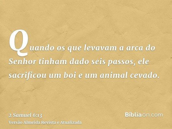 Quando os que levavam a arca do Senhor tinham dado seis passos, ele sacrificou um boi e um animal cevado.