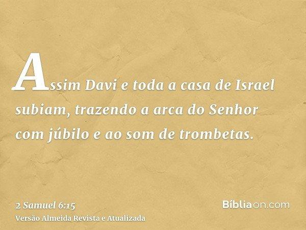 Assim Davi e toda a casa de Israel subiam, trazendo a arca do Senhor com júbilo e ao som de trombetas.