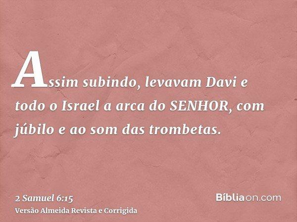 Assim subindo, levavam Davi e todo o Israel a arca do SENHOR, com júbilo e ao som das trombetas.